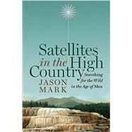 Satellites in the High Country: Searching for the Wild in the Age of Man by Mark, Jason, 9781610915809