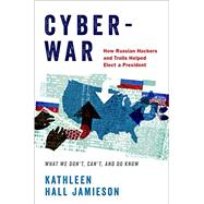 Cyberwar How Russian Hackers and Trolls Helped Elect a President What We Don't, Can't, and Do Know by Jamieson, Kathleen Hall, 9780190915810