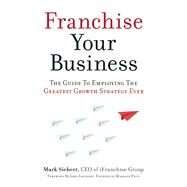 Franchise Your Business The Guide to Employing the Greatest Growth Strategy Ever by Siebert, Mark; Leonesio, John, 9781599185811