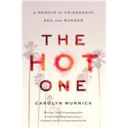 The Hot One A Memoir of Friendship, Sex, and Murder by Murnick, Carolyn, 9781451625813