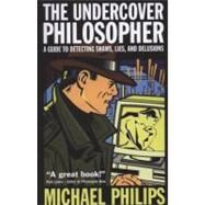 The Undercover Philosopher A Guide to Detecting Shams, Lies, and Delusions by Philips, Michael, 9781851685813