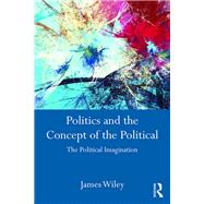 Politics and the Concept of the Political: The Political Imagination by Wiley; James, 9781138185814