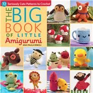 The Big Little Book of Amigurumi: 72 Seriously Cute Patterns to Crochet by Rimoli, Ana Paula, 9781604685817