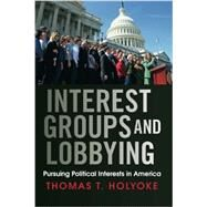 Interest Groups and Lobbying: Pursuing Political Interests in America by Holyoke,Thomas T., 9780813345819