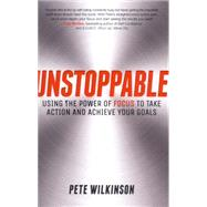 Unstoppable: Using the Power of Focus to Take Action and Achieve Your Goals by Wilkinson, Pete, 9780857085825