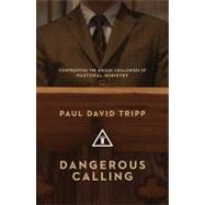 Dangerous Calling : Confronting the Unique Challenges of Pastoral Ministry by Tripp, Paul David, 9781433535826