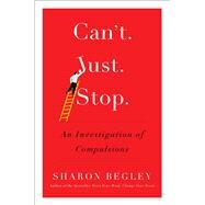Can't Just Stop An Investigation of Compulsions by Begley, Sharon, 9781476725826