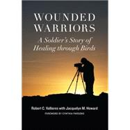 Wounded Warriors: A Soldier's Story of Healing Through Birds by Vallieres, Robert C.; Howard, Jacquelyn M.; Parsons, Cynthia, 9781612345826