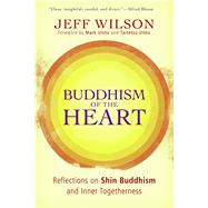 Buddhism of the Heart : Reflections on Shin Buddhism and Inner Togetherness by Wilson, Jeff ; Unno, Taitetsu, 9780861715831