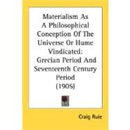 Materialism As a Philosophical Conception of the Universe or Hume Vindicated : Grecian Period and Seventeenth Century Period (1905) by Ruie, Craig, 9780548725832