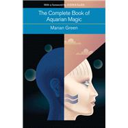The Complete Book of Aquarian Magic: A Practical Guide to the Magical Arts by Green, Marian; Illes, Judika, 9781578635832