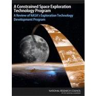 A Constrained Space Exploration Technology Program: A Review of Nasa's Exploration Technology Development Program by , 9780309125833