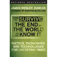 How to Survive the End of the World As We Know It : Tactics, Techniques, and Technologies for Uncertain Times by Rawles, James Wesley,, 9780452295834