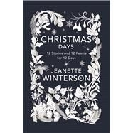 Christmas Days 12 Stories and 12 Feasts for 12 Days by Winterson, Jeanette, 9780802125835