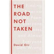 The Road Not Taken: Finding America in the Poem Everyone Loves and Almost Everyone Gets Wrong by Orr, David, 9781594205835