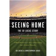 Seeing Home: The Ed Lucas Story A Blind Broadcaster's Story of Overcoming Life's Greatest Obstacles by Lucas, Ed; Lucas, Christopher, 9781476785837