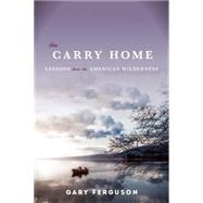 The Carry Home Lessons From the American Wilderness by Ferguson, Gary, 9781619025837