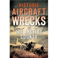 Historic Aircraft Wrecks of Los Angeles County by Macha, G. Pat, 9781626195837