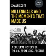 Millennials and the Moments That Made Us A Cultural History of the U.S. from 1982-Present by Scott, Shaun, 9781785355837