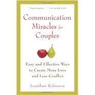 Communication Miracles for Couples : Easy and Effective Tools to Create More Love and Less Conflict by Robinson, Jonathan, 9781573245838