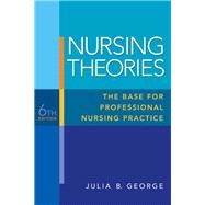 Nursing Theories The Base for Professional Nursing Practice by George, Julia B., 9780135135839