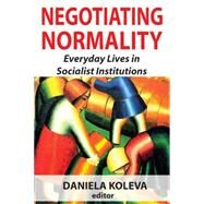 Negotiating Normality: Everyday Lives in Socialist Institutions by Koleva,Daniela, 9781412855839