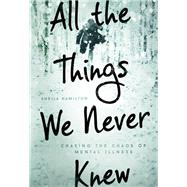 All the Things We Never Knew Chasing the Chaos of Mental Illness by Hamilton, Sheila, 9781580055840