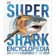 Super Shark Encyclopedia and Other Creatures of the Deep by DK Publishing, 9781465435842