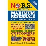 No B.S. Guide to Maximum Referrals and Customer Retention The Ultimate No Holds Barred Plan to Securing New Customers and Maximum Profits by Kennedy, Dan S.; Buck, Shaun, 9781599185842