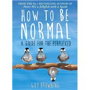 How to Be Normal: A Guide for the Perplexed by Browning, Guy, 9781782395843