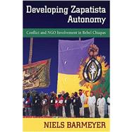 Developing Zapatista Autonomy : Conflict and NGO Involvement in Rebel Chiapas by Barmeyer, Niels, 9780826345844