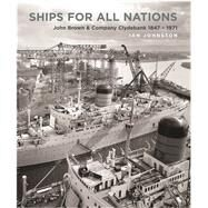 Ships for All Nations: John Brown & Company Clydebank 1847-1971 by Johnston, Ian, 9781591145844