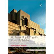 On Frank Lloyd Wright's Concrete Adobe: Irving Gill, Rudolph Schindler and the American Southwest by Johnson,Donald Leslie, 9781138245846