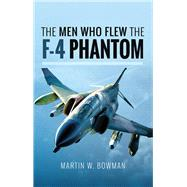 The Men Who Flew the F-4 Phantom by Bowman, Martin W., 9781526705846