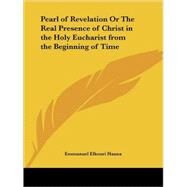 Pearl of Revelation or the Real Presence of Christ in the Holy Eucharist from the Beginning of Time 1929 by Hanna, Emmanuel Elkouri, 9780766165847