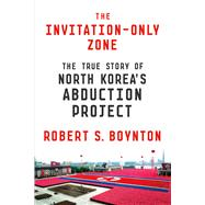 The Invitation-Only Zone The True Story of North Korea's Abduction Project by Boynton, Robert S., 9780374175849