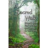 A Sacred Walk: Dispelling the Fear of Death and Caring for the Dying by Authers, Donna M., 9780615245850