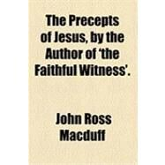 The Precepts of Jesus, by the Author of 'the Faithful Witness' by Macduff, John Ross, 9781154485851