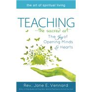 Teaching—the Sacred Art: The Joy of Opening Minds and Hearts by Vennard, Jane E., 9781594735851