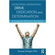 Developing Unrelenting Drive, Dedication, and Determination: A Cognitive Behavior Workbook by Grieger; Russell, 9781138185852