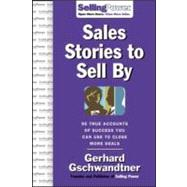 Sales Stories to Sell By : 95 True Accounts of Success You Can Use to Close More Deals by Gschwandtner, Gerhard, 9780071475853