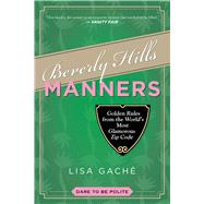 Beverly Hills Manners: Golden Rules from the World's Most Glamorous Zip Code by Gache, Lisa, 9781629145853