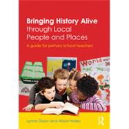 Bringing History Alive through Local People and Places: A guide for primary school teachers by Dixon; Lynne, 9780415535854