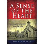A Sense of the Heart: Christian Religious Experience in the United States by Leonard, Bill J., 9781630885854