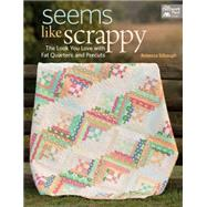 Seems Like Scrappy: The Look You Love With Fat Quarters and Precuts by Silbaugh, Rebecca, 9781604685855