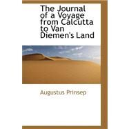 The Journal of a Voyage from Calcutta to Van Diemen's Land by Prinsep, Augustus, 9780559235856