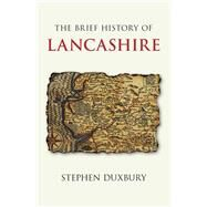 The Brief History of Lancashire by Duxbury, Stephen, 9780750985857