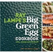 Ray Lampe's Big Green Egg Cookbook Grill, Smoke, Bake & Roast by Lampe, Ray, 9781449475857