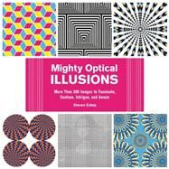 Mighty Optical Illusions: More Than 200 Images to Fascinate, Confuse, Intrigue, and Amaze by Estep, Steven, 9781632205858