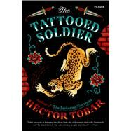 The Tattooed Soldier A Novel by Tobar, H�ctor, 9781250055859
